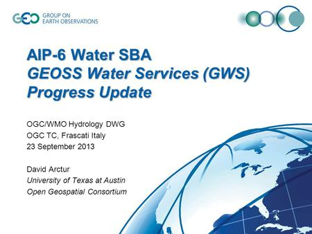 AIP-6 Water SBA GEOSS Water Services (GWS) Progress Update OGC/WMO Hydrology DWG OGC TC, Frascati Italy 23 September 2013 David Arctur University of Texas.