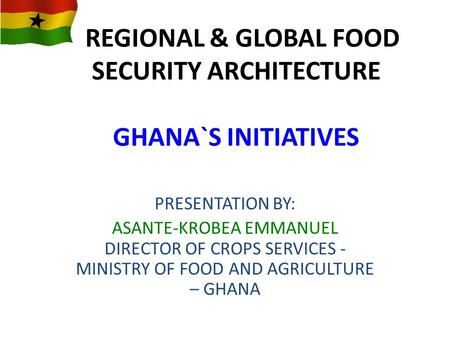REGIONAL & GLOBAL FOOD SECURITY ARCHITECTURE GHANA`S INITIATIVES PRESENTATION BY: ASANTE-KROBEA EMMANUEL DIRECTOR OF CROPS SERVICES - MINISTRY OF FOOD.