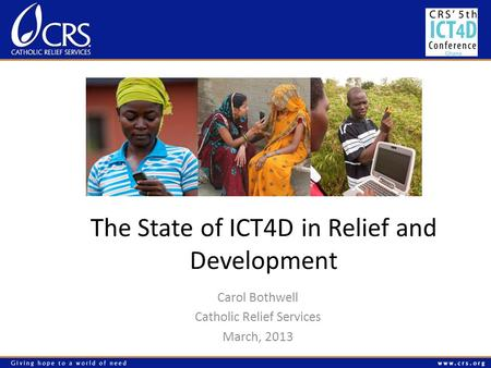 The State of ICT4D in Relief and Development Carol Bothwell Catholic Relief Services March, 2013.