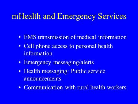 MHealth and Emergency Services EMS transmission of medical information Cell phone access to personal health information Emergency messaging/alerts Health.