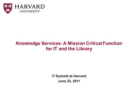 Knowledge Services: A Mission Critical Function for IT and the Library IT Summit at Harvard June 23, 2011.