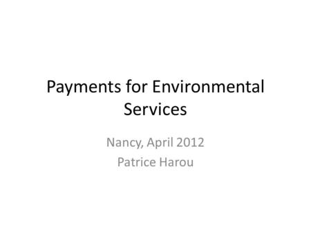 Payments for Environmental Services Nancy, April 2012 Patrice Harou.