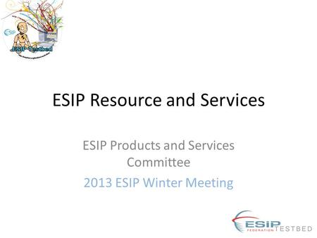 ESIP Resource and Services ESIP Products and Services Committee 2013 ESIP Winter Meeting.