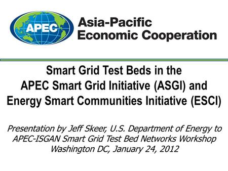 Smart Grid Test Beds in the APEC Smart Grid Initiative (ASGI) and Energy Smart Communities Initiative (ESCI) Presentation by Jeff Skeer, U.S. Department.