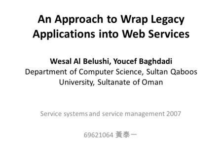 An Approach to Wrap Legacy Applications into Web Services Wesal Al Belushi, Youcef Baghdadi Department of Computer Science, Sultan Qaboos University, Sultanate.