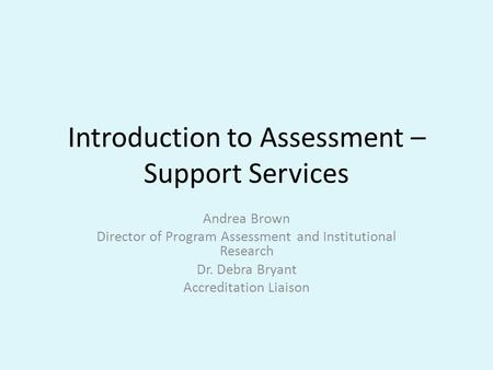 Introduction to Assessment – Support Services Andrea Brown Director of Program Assessment and Institutional Research Dr. Debra Bryant Accreditation Liaison.