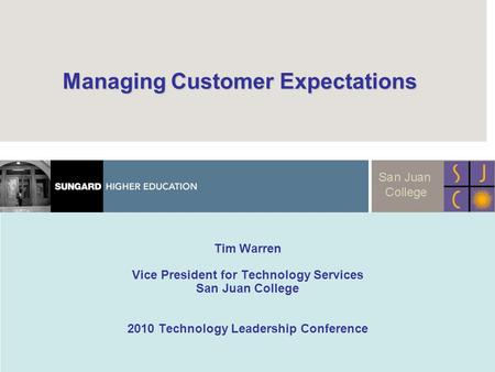 Managing Customer Expectations Managing Customer Expectations Tim Warren Vice President for Technology Services San Juan College 2010 Technology Leadership.