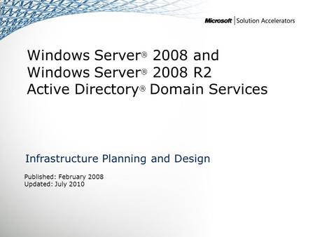 Windows Server ® 2008 and Windows Server ® 2008 R2 Active Directory ® Domain Services Infrastructure Planning and Design Published: February 2008 Updated: