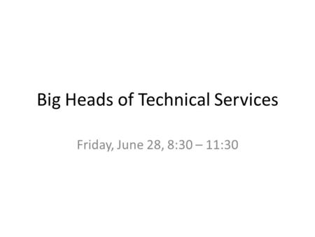 Big Heads of Technical Services Friday, June 28, 8:30 – 11:30.