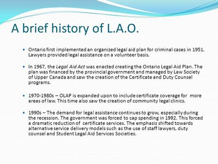 A brief history of L.A.O. Ontario first implemented an organized legal aid plan for criminal cases in 1951. Lawyers provided legal assistance on a volunteer.