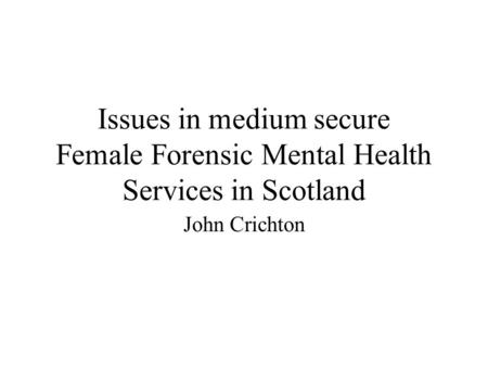 Issues in medium secure Female Forensic Mental Health Services in Scotland John Crichton.