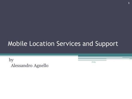 Mobile Location Services and Support by Alessandro Agnello 1 IWS2.