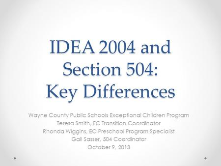 IDEA 2004 and Section 504: Key Differences Wayne County Public Schools Exceptional Children Program Teresa Smith, EC Transition Coordinator Rhonda Wiggins,