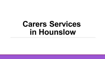 Carers Services in Hounslow. Five organisations have come together to deliver support Hounslow carers : The Alzheimers Society Crossroads West London.