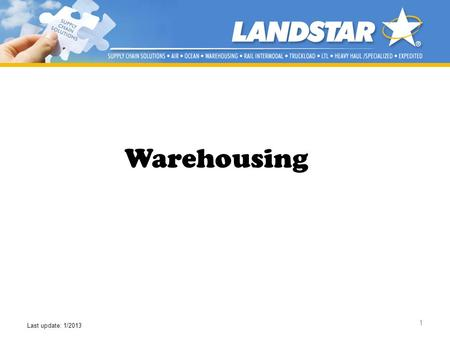 1 Warehousing Last update: 1/2013. Landstars Suite of Services Multi-Modal Capabilities Warehousing Services Project Cargo Dedicated Operations Supply.