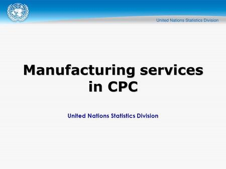 United Nations Statistics Division Manufacturing services in CPC.
