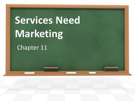 Services Need Marketing Chapter 11. A service is an activity that is intangible, exchanged directly from producer to consumer, and consumed at the time.