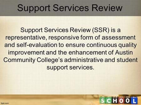 Support Services Review Support Services Review (SSR) is a representative, responsive form of assessment and self-evaluation to ensure continuous quality.