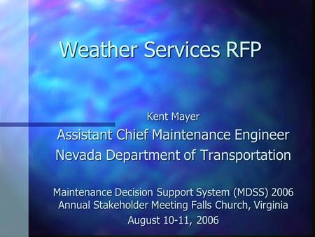 Weather Services RFP Kent Mayer Assistant Chief Maintenance Engineer Nevada Department of Transportation Maintenance Decision Support System (MDSS) 2006.