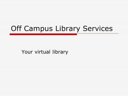 Off Campus Library Services Your virtual library.