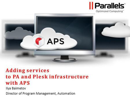 Adding services to PA and Plesk infrastructure with APS Ilya Baimetov Director of Program Management, Automation.