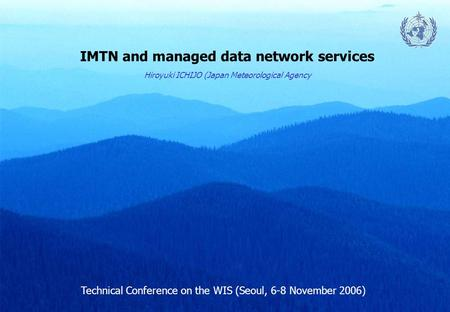 IMTN and managed data network services Technical Conference on the WIS (Seoul, 6-8 November 2006) Hiroyuki ICHIJO (Japan Meteorological Agency.