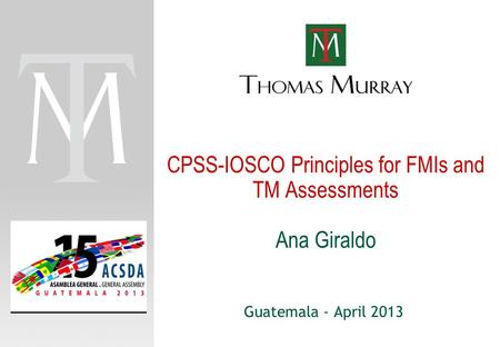 CPSS-IOSCO Principles for FMIs and TM Assessments Ana Giraldo
