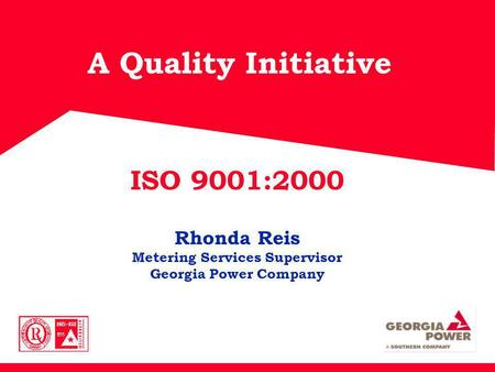 A Quality Initiative ISO 9001:2000 Rhonda Reis Metering Services Supervisor Georgia Power Company.