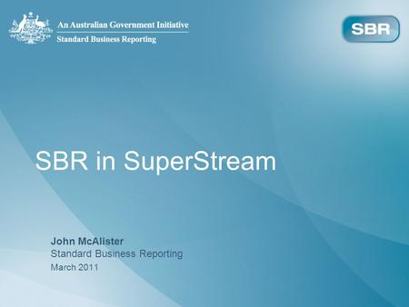 SBR in SuperStream John McAlister Standard Business Reporting March 2011.
