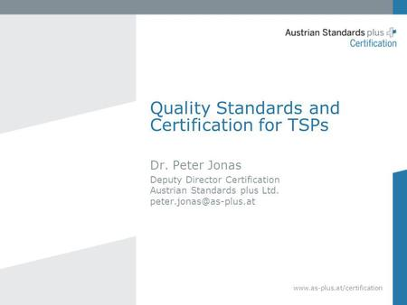 Quality Standards and Certification for TSPs Dr. Peter Jonas Deputy Director Certification Austrian Standards plus Ltd.