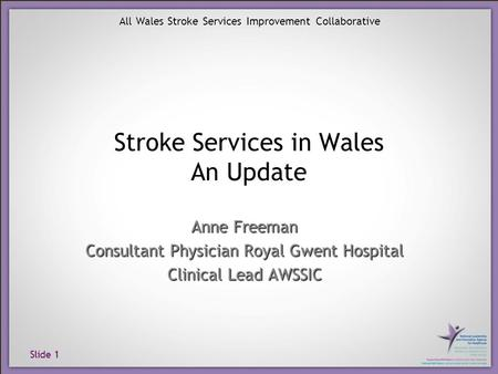 Slide 1 All Wales Stroke Services Improvement Collaborative Stroke Services in Wales An Update Anne Freeman Consultant Physician Royal Gwent Hospital Clinical.