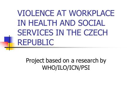 VIOLENCE AT WORKPLACE IN HEALTH AND SOCIAL SERVICES IN THE CZECH REPUBLIC Project based on a research by WHO/ILO/ICN/PSI.