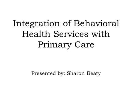 Integration of Behavioral Health Services with Primary Care Presented by: Sharon Beaty.