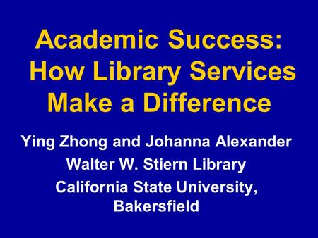 Academic Success: How Library Services Make a Difference Ying Zhong and Johanna Alexander Walter W. Stiern Library California State University, Bakersfield.