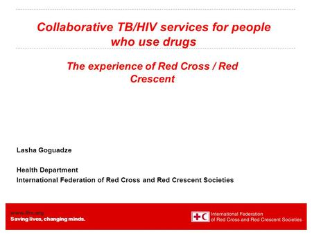 Www.ifrc.org Saving lives, changing minds. Collaborative TB/HIV services for people who use drugs The experience of Red Cross / Red Crescent Lasha Goguadze.