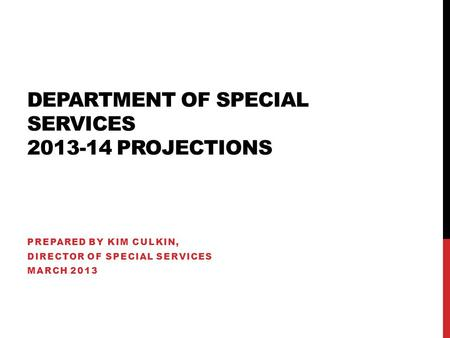DEPARTMENT OF SPECIAL SERVICES 2013-14 PROJECTIONS PREPARED BY KIM CULKIN, DIRECTOR OF SPECIAL SERVICES MARCH 2013.