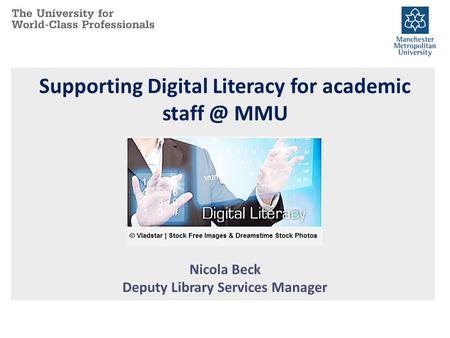 Supporting Digital Literacy for academic MMU Nicola Beck Deputy Library Services Manager.