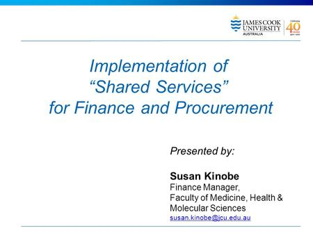 Implementation of Shared Services for Finance and Procurement Presented by: Susan Kinobe Finance Manager, Faculty of Medicine, Health & Molecular Sciences.