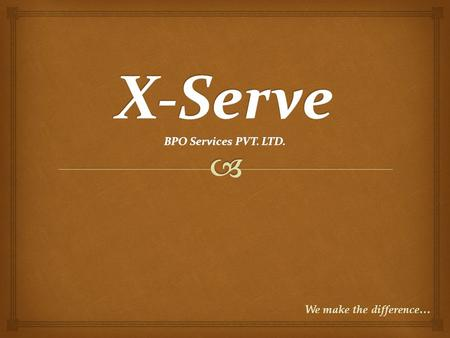 We make the difference…. X-Serve Our Objective: To be the preferred partner for clients. Mission: To provide optimized, cost effective excellence in support.
