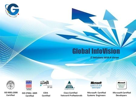 Global InfoVision IT Solutions With A Vision ISO 9001:2008 Certified CDIA Certified Cisco Certified Network Professionals Microsoft Certified Systems Engineers.