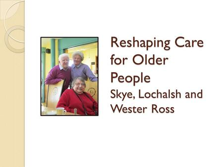 Reshaping Care for Older People Skye, Lochalsh and Wester Ross.