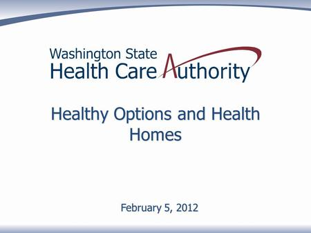 Healthy Options and Health Homes February 5, 2012.