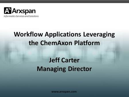 Informatics Services and Solutions www.arxspan.com Workflow Applications Leveraging the ChemAxon Platform Jeff Carter Managing Director.
