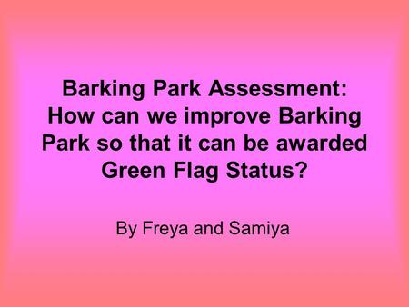 Barking Park Assessment: How can we improve Barking Park so that it can be awarded Green Flag Status? By Freya and Samiya.
