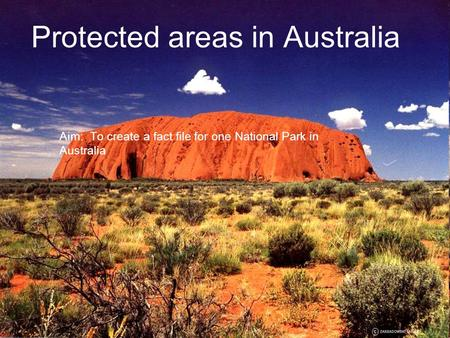 Protected areas in Australia Aim: To create a fact file for one National Park in Australia.