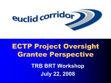 TRB BRT Workshop July 22, 2008 ECTP Project Oversight Grantee Perspective.