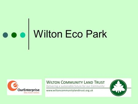 Wilton Eco Park. Wilton Community Land Trust The first local CLT in Wiltshire Formed April 2012 Owned and directed by local people.