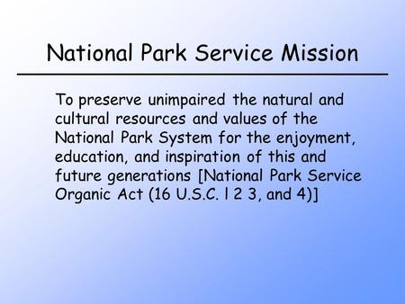 National Park Service Mission To preserve unimpaired the natural and cultural resources and values of the National Park System for the enjoyment, education,