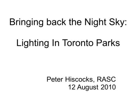 Bringing back the Night Sky: Lighting In Toronto Parks Peter Hiscocks, RASC 12 August 2010.