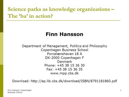 Finn Hansson Copenhagen Business School 1 Science parks as knowledge organizations – The ba in action? Finn Hansson Department of Management, Politics.
